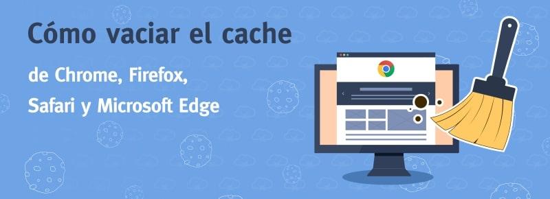 Cómo vaciar el caché de Chrome, Firefox, Safari y Microsoft Edge